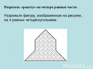Разрезать «ракету» на четыре равные частиРазрежьте фигуру, изображённую нарисун
