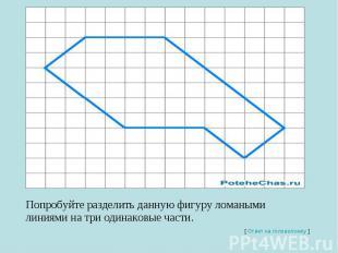 Попробуйте разделить данную фигуру ломаными линиями на три одинаковые части.