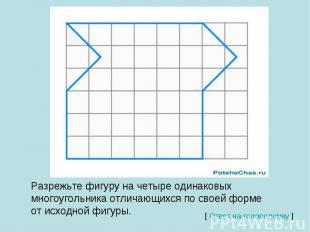 Разрежьте фигуру на четыре одинаковых многоугольника отличающихся по своей форме