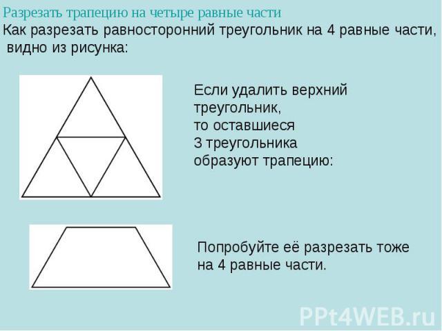 Разрезать трапецию на четыре равные частиКак разрезать равносторонний треугольник на4равные части, видно изрисунка:Если удалить верхний треугольник, тооставшиеся 3треугольника образуют трапецию:Попробуйте еёразрезать тоже на4равные части.
