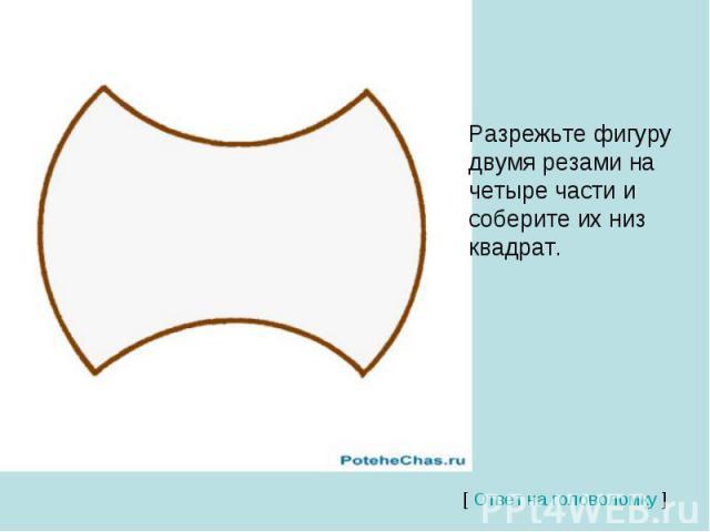 Разрежьте фигуру двумя резами на четыре части и соберите их низ квадрат.