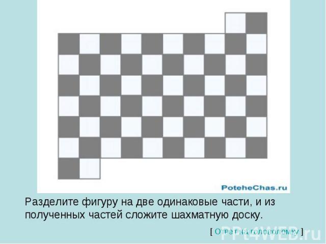 Разделите фигуру на две одинаковые части, и из полученных частей сложите шахматную доску.