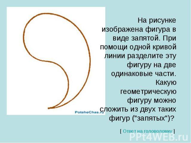На рисунке изображена фигура в виде запятой. При помощи одной кривой линии разделите эту фигуру на две одинаковые части. Какую геометрическую фигуру можно сложить из двух таких фигур (