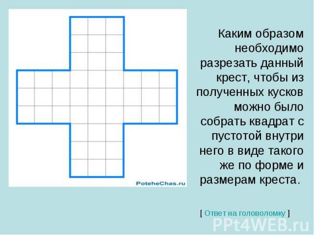 Каким образом необходимо разрезать данный крест, чтобы из полученных кусков можно было собрать квадрат с пустотой внутри него в виде такого же по форме и размерам креста.