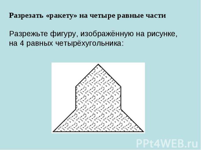 Разрезать «ракету» на четыре равные частиРазрежьте фигуру, изображённую нарисунке, на4равных четырёхугольника: