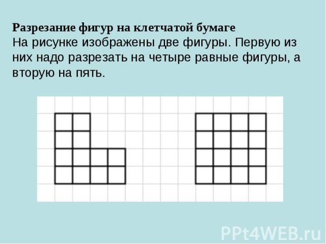 Разрезание фигур на клетчатой бумагеНа рисунке изображены две фигуры. Первую из них надо разрезать на четыре равные фигуры, а вторую на пять.