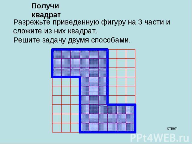 Получи квадрат Разрежьте приведенную фигуру на 3 части и сложите из них квадрат.Решите задачу двумя способами.