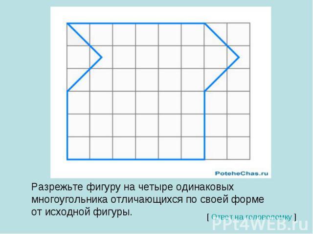 Разрежьте фигуру на четыре одинаковых многоугольника отличающихся по своей форме от исходной фигуры.