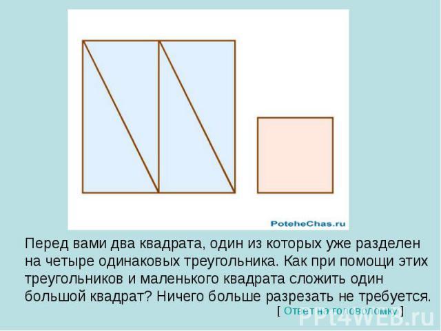 Перед вами два квадрата, один из которых уже разделен на четыре одинаковых треугольника. Как при помощи этих треугольников и маленького квадрата сложить один большой квадрат? Ничего больше разрезать не требуется.