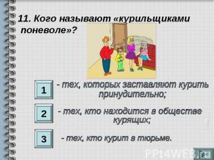 11. Кого называют «курильщиками поневоле»?- тех, которых заставляют курить прину
