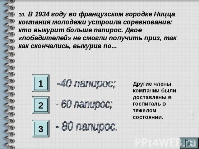 10. В 1934 году во французском городке Ницца компания молодежи устроила соревнование: кто выкурит больше папирос. Двое «победителей» не смогли получить приз, так как скончались, выкурив по...-40 папирос;- 60 папирос;- 80 папирос.Другие члены компани…