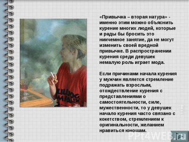 «Привычка – вторая натура» - именно этим можно объяснить курение многих людей, которые и рады бы бросить это никчемное занятие, да не могут изменить своей вредной привычке. В распространении курения среди девушек немалую роль играет мода. Если причи…