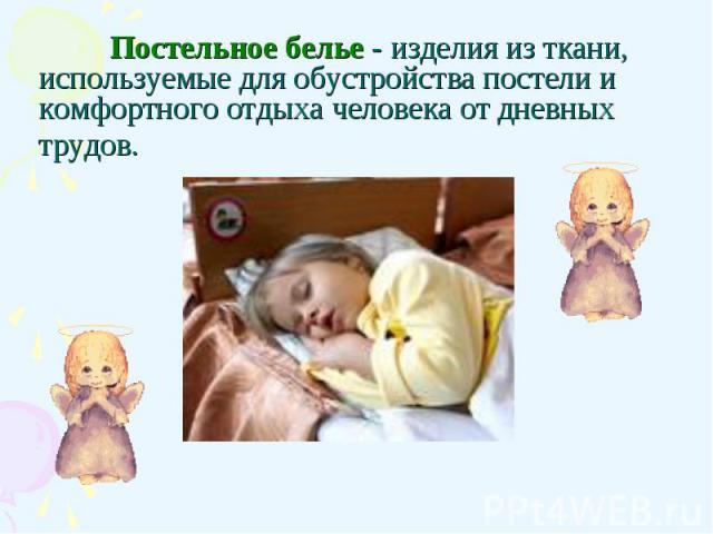 Постельное белье - изделия из ткани, используемые для обустройства постели и комфортного отдыха человека от дневных трудов.