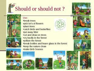 Should or should not ? Use:break treespick lot's of flowersplant treescatch bird