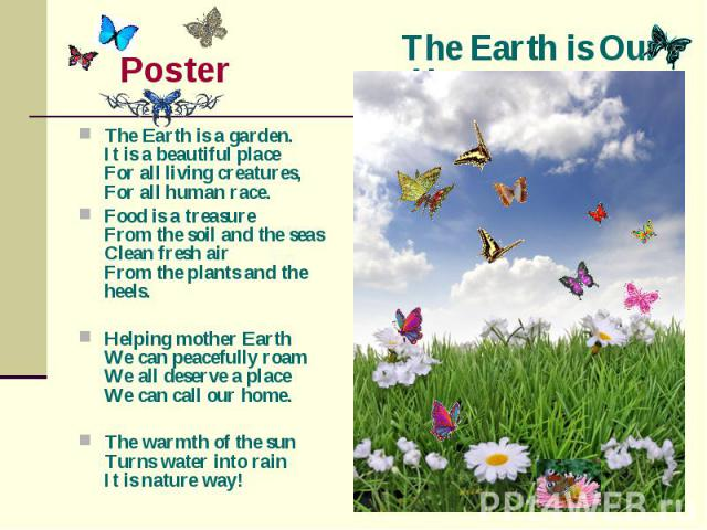 The Earth is Our Home Poster The Earth is a garden.It is a beautiful placeFor all living creatures,For all human race.Food is a treasureFrom the soil and the seasClean fresh airFrom the plants and the heels.Helping mother EarthWe can peacefully roam…