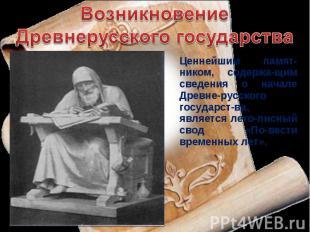 Возникновение Древнерусского государства Ценнейшим памят-ником, содержа-щим свед