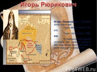 Игорь РюриковичИгорь Рюрикович – Великий Князь Киевский.Годы жизни: около 878-94