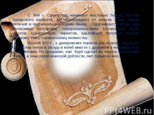 С 964 г. Святослав начинает жестокую борьбу против Хазарского каганата. Он освоб