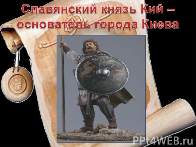 Славянский князь Кий – основатель города Киева