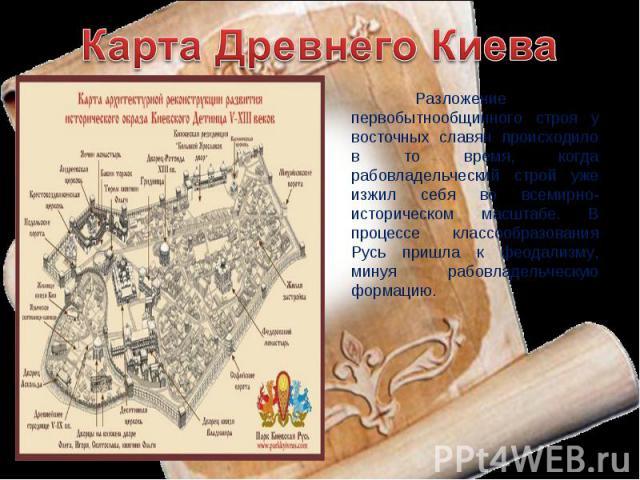 Карта Древнего Киева Разложение первобытнообщинного строя у восточных славян происходило в то время, когда рабовладельческий строй уже изжил себя во всемирно-историческом масштабе. В процессе классообразования Русь пришла к феодализму, минуя рабовла…