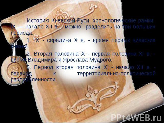 Историю Киевской Руси, хронологические рамки IX — начало ХII в., можно разделить на три больших периода. 1. IX - середина X в. - время первых киевских князей. 2. Вторая половина X - первая половина XI в. - время Владимира и Ярослава Мудрого.3. Перио…