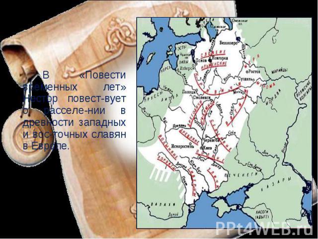 В «Повести временных лет» Нестор повест-вует о расселе-нии в древности западных и вос-точных славян в Европе.