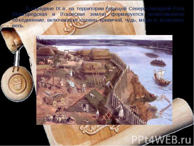 В середине IX в. на территории будущей Северо-Западной Руси (Новгородская и Псковская земли) формируется межплеменное объединение, включающее словен, кривичей, чудь, мерю и, возможно, весь.