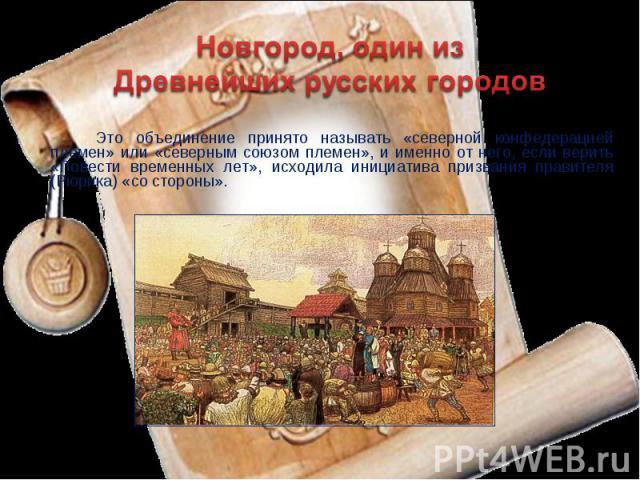 Новгород, один из Древнейших русских городов Это объединение принято называть «северной конфедерацией племен» или «северным союзом племен», и именно от него, если верить «Повести временных лет», исходила инициатива призвания правителя (Рюрика) «со с…