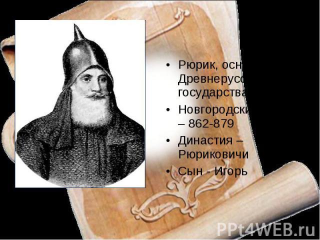 Рюрик, основатель Древнерусского государстваНовгородский князь – 862-879Династия – РюриковичиСын - Игорь