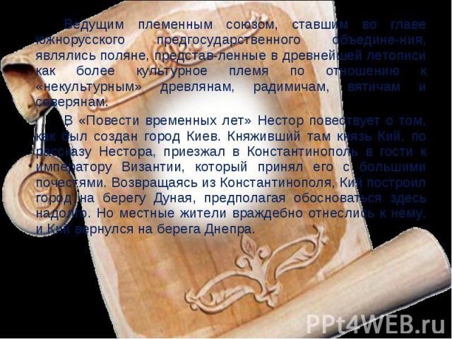 Ведущим племенным союзом, ставшим во главе южнорусского предгосударственного объедине-ния, являлись поляне, представ-ленные в древнейшей летописи как более культурное племя по отношению к «некультурным» древлянам, радимичам, вятичам и северянам. В «…