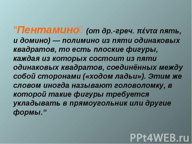 """""""Пентамино (от др.-греч. πέντα пять, и домино) — полимино из пяти одинаковых квадратов, то есть плоские фигуры, каждая из которых состоит из пяти одинаковых квадратов, соединённых между собой сторонами («ходом ладьи»). Этим же словом иногда называют…"""