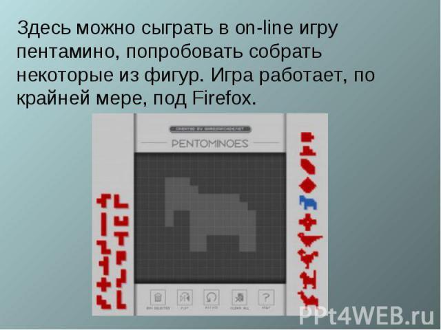 Здесь можно сыграть в on-line игру пентамино, попробовать собрать некоторые из фигур. Игра работает, по крайней мере, под Firefox.