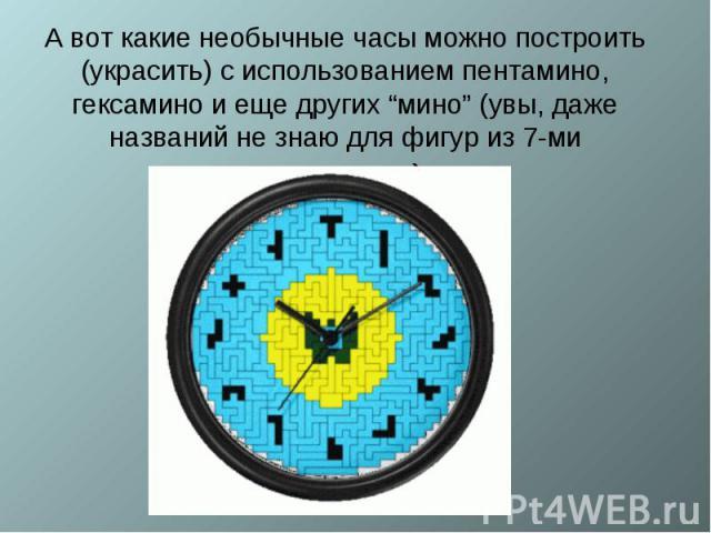 """А вот какие необычные часы можно построить (украсить) с использованием пентамино, гексамино и еще других """"мино"""" (увы, даже названий не знаю для фигур из 7-ми квадратиков)."""