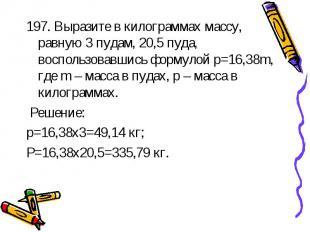 197. Выразите в килограммах массу, равную 3 пудам, 20,5 пуда, воспользовавшись ф