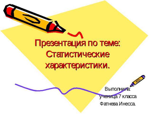 Презентация по теме:Статистические характеристики. Выполнила:ученица 7 классаФатнева Инесса.