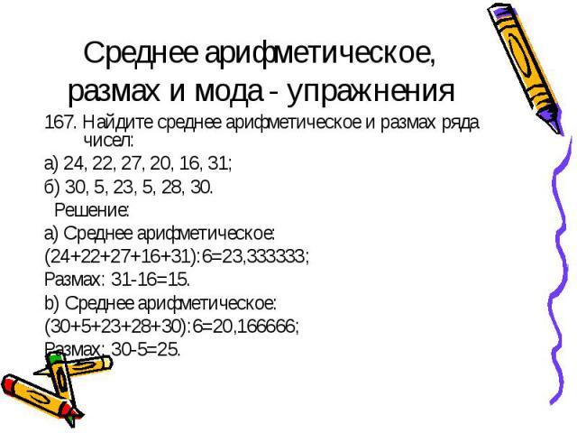 Среднее арифметическое, размах и мода - упражнения 167. Найдите среднее арифметическое и размах ряда чисел:а) 24, 22, 27, 20, 16, 31;б) 30, 5, 23, 5, 28, 30. Решение:a) Среднее арифметическое: (24+22+27+16+31):6=23,333333;Размах: 31-16=15.b) Среднее…