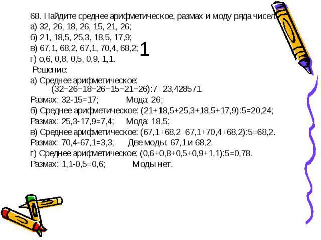 68. Найдите среднее арифметическое, размах и моду ряда чисел:а) 32, 26, 18, 26, 15, 21, 26;б) 21, 18,5, 25,3, 18,5, 17,9;в) 67,1, 68,2, 67,1, 70,4, 68,2;г) о,6, 0,8, 0,5, 0,9, 1,1. Решение: а) Среднее арифметическое: (32+26+18+26+15+21+26):7=23,4285…
