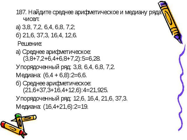187. Найдите среднее арифметическое и медиану ряда чисел:а) 3,8, 7,2, 6,4, 6,8, 7,2;б) 21,6, 37,3, 16,4, 12,6. Решение:а) Среднее арифметическое: (3,8+7,2+6,4+6,8+7,2):5=6,28.Упорядоченный ряд: 3,8, 6,4, 6,8, 7,2.Медиана: (6,4 + 6,8):2=6,6.б) Средне…