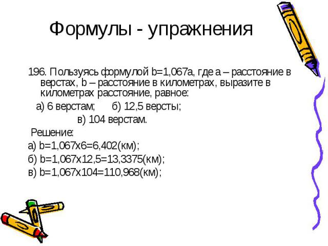 Формулы - упражнения 196. Пользуясь формулой b=1,067a, где а – расстояние в верстах, b – расстояние в километрах, выразите в километрах расстояние, равное: а) 6 верстам; б) 12,5 версты; в) 104 верстам. Решение: а) b=1,067х6=6,402(км);б) b=1,067х12,5…