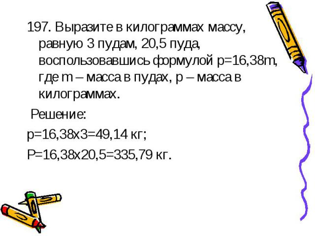 197. Выразите в килограммах массу, равную 3 пудам, 20,5 пуда, воспользовавшись формулой p=16,38m, где m – масса в пудах, p – масса в килограммах. Решение:p=16,38х3=49,14 кг;P=16,38х20,5=335,79 кг.
