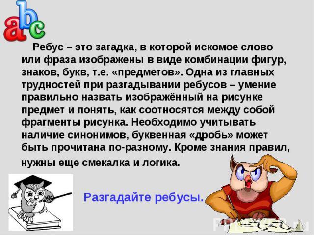 Ребусы Ребус – это загадка, в которой искомое слово или фраза изображены в виде комбинации фигур, знаков, букв, т.е. «предметов». Одна из главных трудностей при разгадывании ребусов – умение правильно назвать изображённый на рисунке предмет и понять…