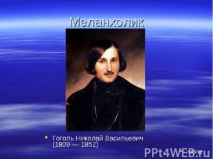 Меланхолик Гоголь Николай Васильевич (1809 — 1852)