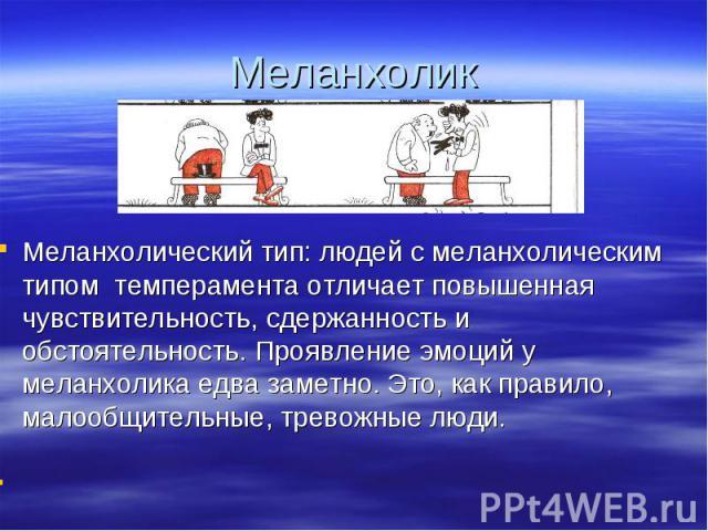 Меланхолик Меланхолический тип: людей с меланхолическим типом темперамента отличает повышенная чувствительность, сдержанность и обстоятельность. Проявление эмоций у меланхолика едва заметно. Это, как правило, малообщительные, тревожные люди.