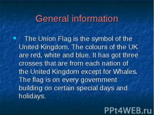General information The Union Flag is the symbol of the United Kingdom. The colo