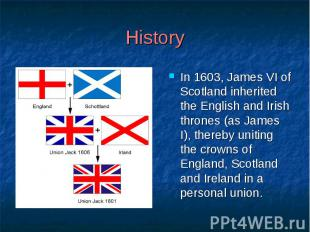 History In 1603, James VI of Scotland inherited the English and Irish thrones (a