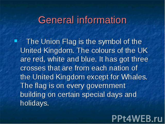 General information The Union Flag is the symbol of the United Kingdom. The colours of the UK are red, white and blue. It has got three crosses that are from each nation of the United Kingdom except for Whales. The flag is on every government buildi…