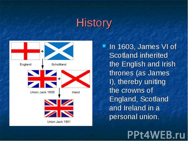 History In 1603, James VI of Scotland inherited the English and Irish thrones (as James I), thereby uniting the crowns of England, Scotland and Ireland in a personal union.