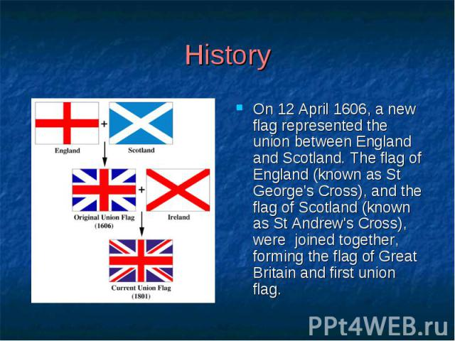 History On 12 April 1606, a new flag represented the union between England and Scotland. The flag of England (known as St George's Cross), and the flag of Scotland (known as St Andrew's Cross), were joined together, forming the flag of Great Britain…
