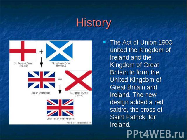 History The Act of Union 1800 united the Kingdom of Ireland and the Kingdom of Great Britain to form the United Kingdom of Great Britain and Ireland. The new design added a red saltire, the cross of Saint Patrick, for Ireland.