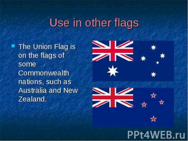 Use in other flags The Union Flag is on the flags of some Commonwealth nations, such as Australia and New Zealand.